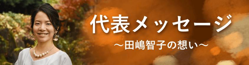 代表メッセージ〜田嶋智子の想い〜