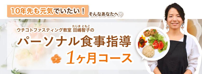 「10年先も元気でいたい!」そんなあなたへ♡ ウチコトファスティング教室田嶋智子(たじまともこ)のパーソナル食事指導 1ヶ月コース