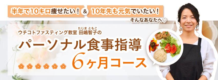 「半年で10キロ痩せたい!」&「10年先も元気でいたい!」そんなあなたへ♡ ウチコトファスティング教室田嶋智子(たじまともこ)のパーソナル食事指導 6ヶ月コース