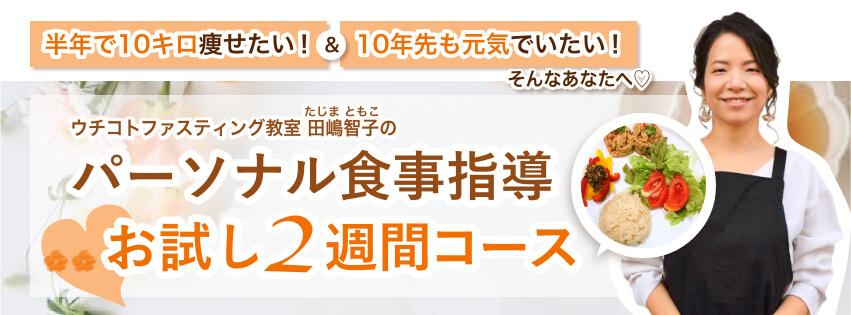 「半年で10キロ痩せたい!」&「10年先も元気でいたい!」そんなあなたへ♡ ウチコトファスティング教室田嶋智子(たじまともこ)のパーソナル食事指導 お試し2週間コース
